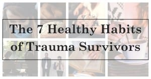 The 7 Healthy Habits of Trauma Survivors